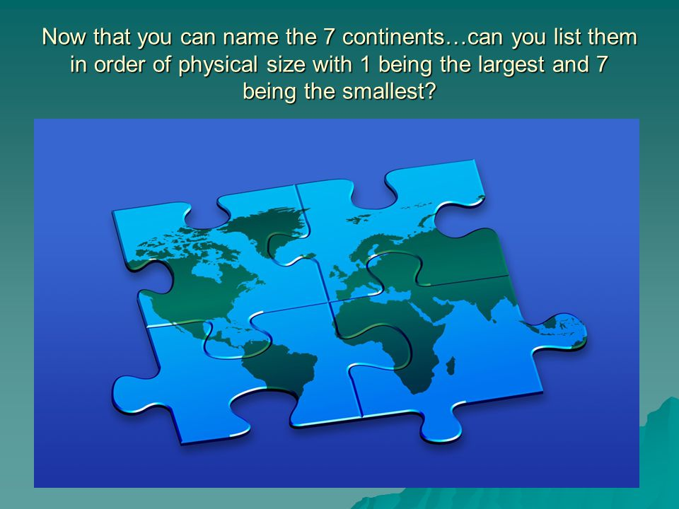 Now that you can name the 7 continents…can you list them in order of physical size with 1 being the largest and 7 being the smallest