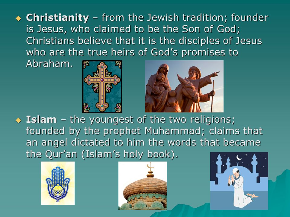 Christianity – from the Jewish tradition; founder is Jesus, who claimed to be the Son of God; Christians believe that it is the disciples of Jesus who are the true heirs of God's promises to Abraham.