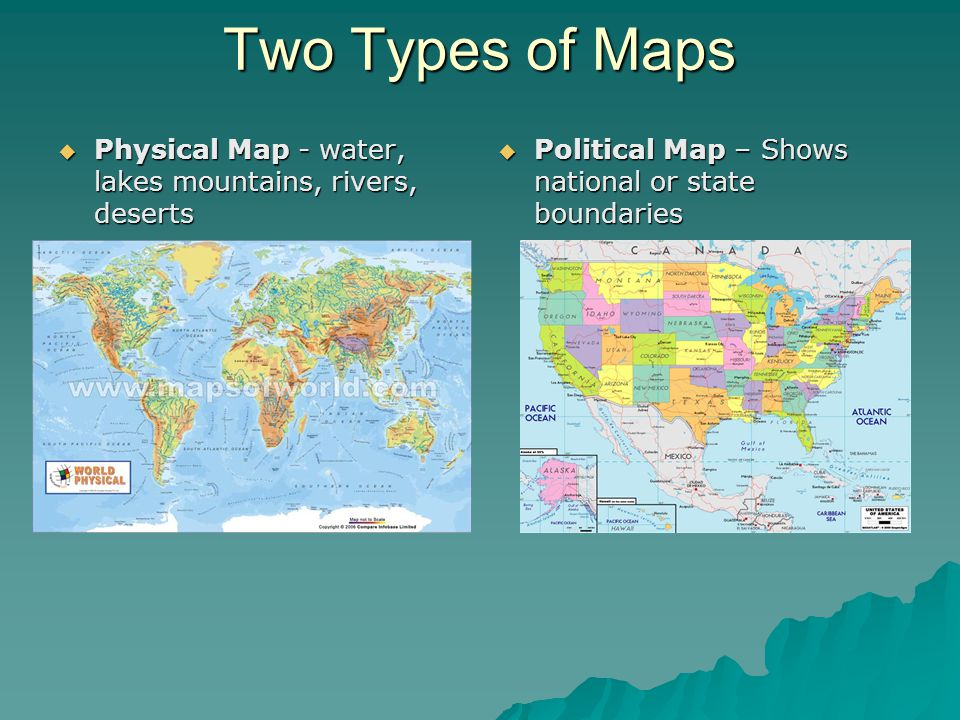 Two Types of Maps Physical Map - water, lakes mountains, rivers, deserts.