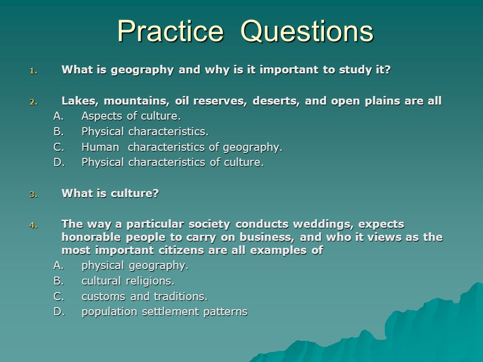 Practice Questions What is geography and why is it important to study it Lakes, mountains, oil reserves, deserts, and open plains are all.