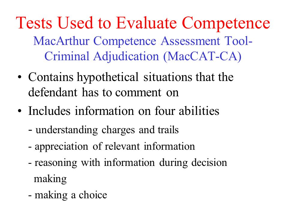 Tests Used to Evaluate Competence MacArthur Competence Assessment Tool-Criminal Adjudication (MacCAT-CA)