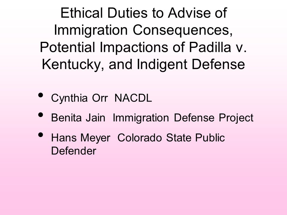 Ethical Duties to Advise of Immigration Consequences, Potential Impactions of Padilla v. Kentucky, and Indigent Defense