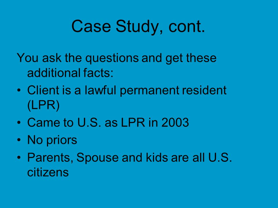 Case Study, cont. You ask the questions and get these additional facts: Client is a lawful permanent resident (LPR)