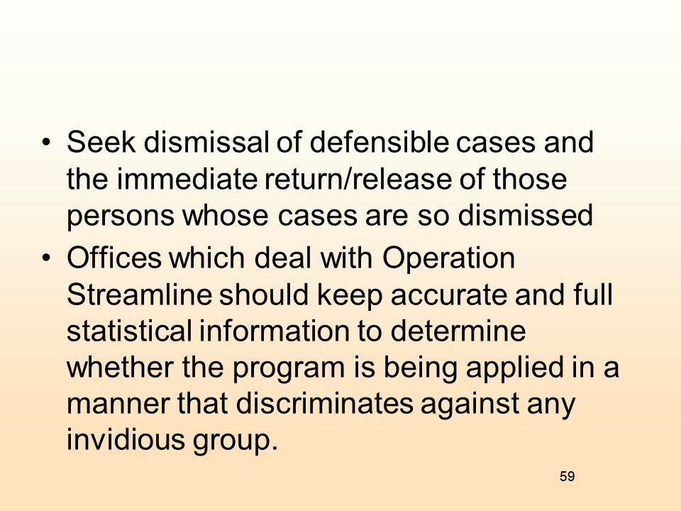 Seek dismissal of defensible cases and the immediate return/release of those persons whose cases are so dismissed
