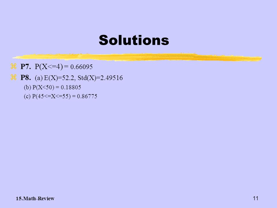 Solutions P7. P(X<=4) = 0.66095 P8. (a) E(X)=52.2, Std(X)=2.49516