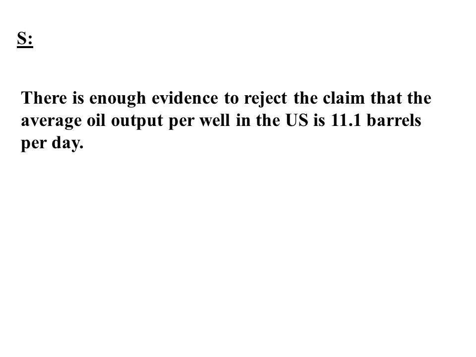 S: There is enough evidence to reject the claim that the average oil output per well in the US is 11.1 barrels per day.