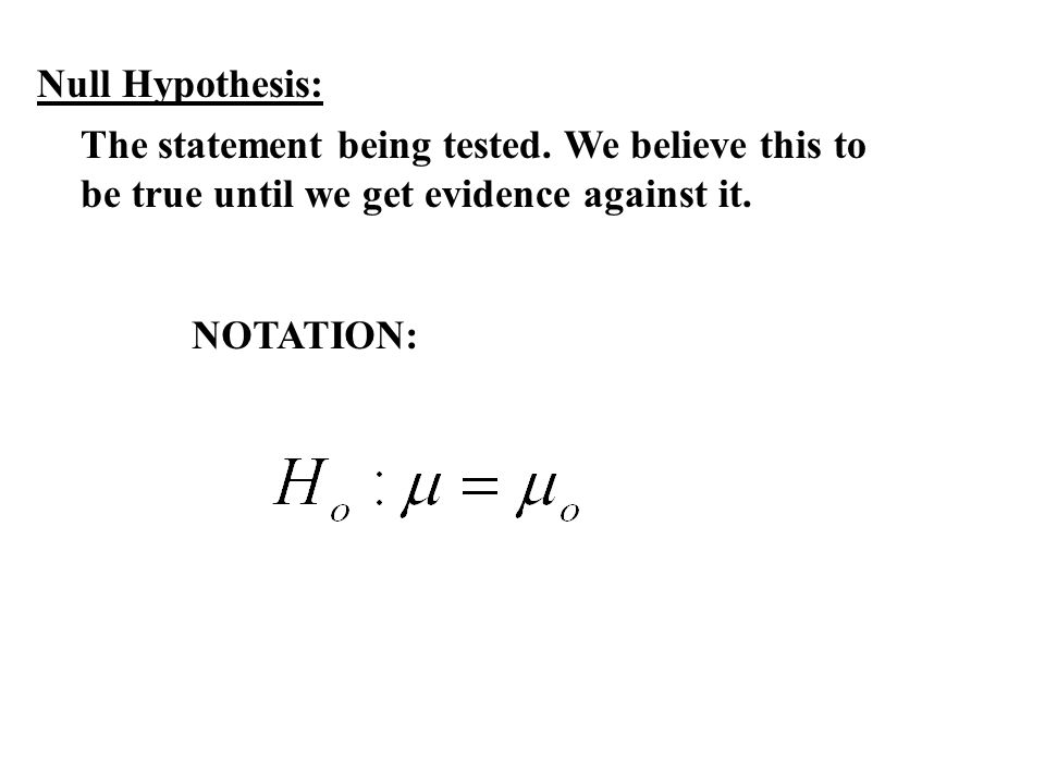 Null Hypothesis: The statement being tested. We believe this to be true until we get evidence against it.