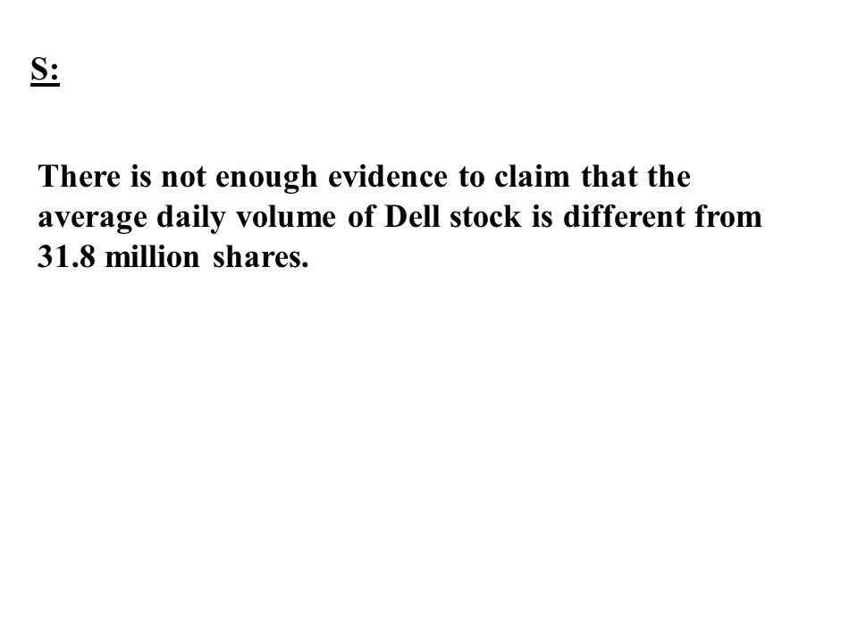 S: There is not enough evidence to claim that the average daily volume of Dell stock is different from 31.8 million shares.