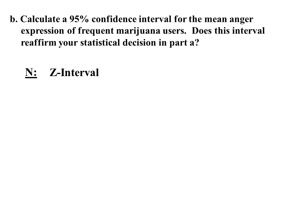 b. Calculate a 95% confidence interval for the mean anger expression of frequent marijuana users. Does this interval reaffirm your statistical decision in part a