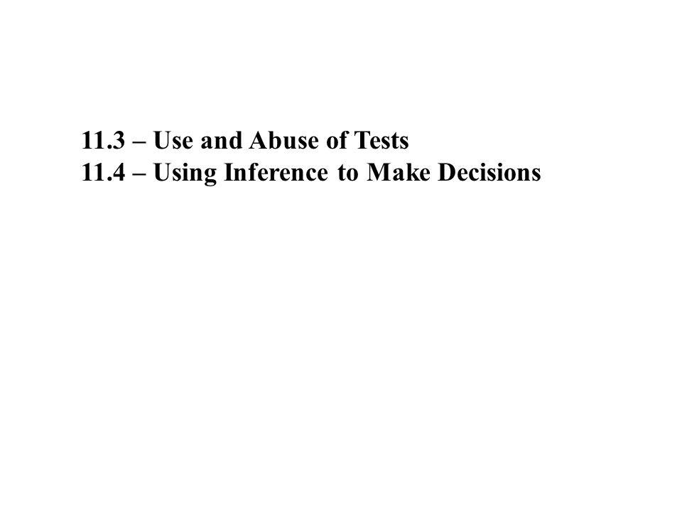 11.3 – Use and Abuse of Tests 11.4 – Using Inference to Make Decisions