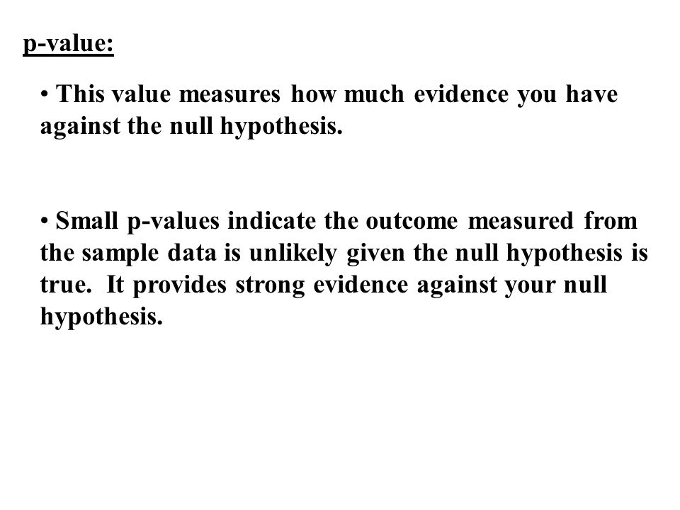 p-value: This value measures how much evidence you have against the null hypothesis.