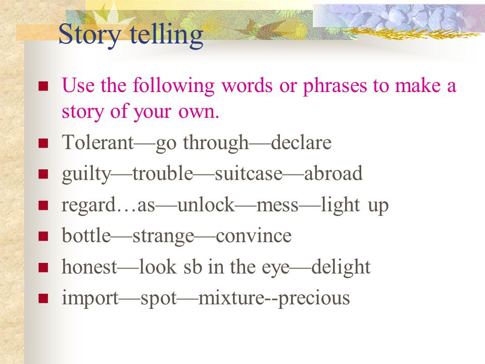 Story telling Use the following words or phrases to make a story of your own. Tolerant—go through—declare.