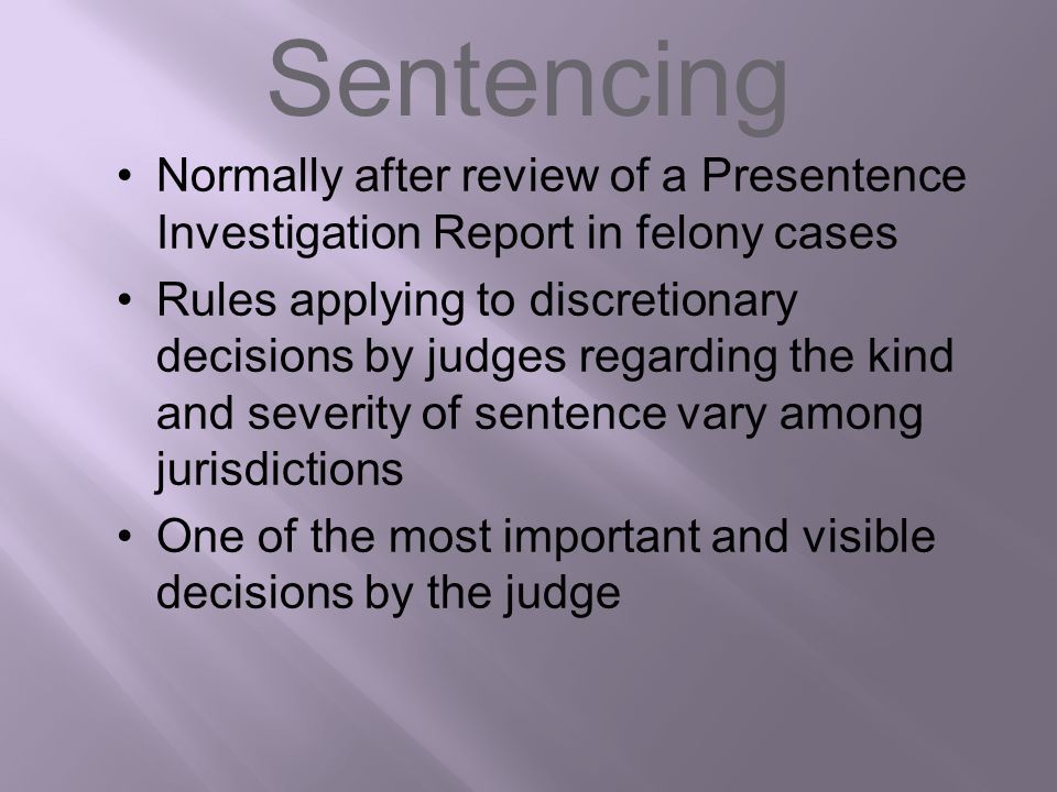 Sentencing Normally after review of a Presentence Investigation Report in felony cases.
