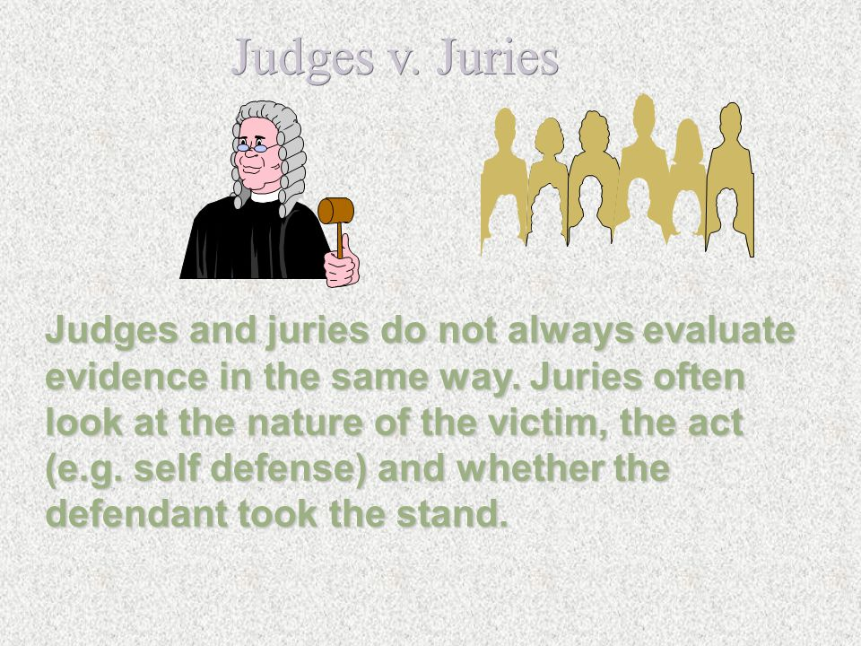 Judges v. Juries Judges and juries do not always evaluate
