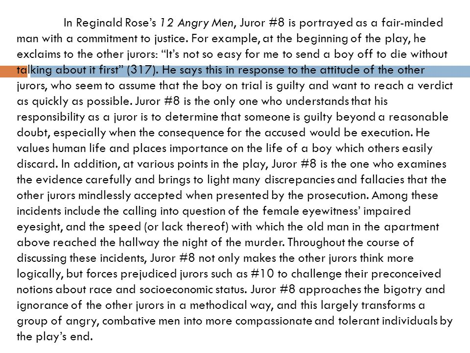In Reginald Rose's 12 Angry Men, Juror #8 is portrayed as a fair-minded man with a commitment to justice. For example, at the beginning of the play, he exclaims to the other jurors: It's not so easy for me to send a boy off to die without talking about it first (317). He says this in response to the attitude of the other jurors, who seem to assume that the boy on trial is guilty and want to reach a verdict as quickly as possible. Juror #8 is the only one who understands that his responsibility as a juror is to determine that someone is guilty beyond a reasonable doubt, especially when the consequence for the accused would be execution. He values human life and places importance on the life of a boy which others easily discard. In addition, at various points in the play, Juror #8 is the one who examines the evidence carefully and brings to light many discrepancies and fallacies that the other jurors mindlessly accepted when presented by the prosecution. Among these incidents include the calling into question of the female eyewitness' impaired eyesight, and the speed (or lack thereof) with which the old man in the apartment above reached the hallway the night of the murder. Throughout the course of discussing these incidents, Juror #8 not only makes the other jurors think more logically, but forces prejudiced jurors such as #10 to challenge their preconceived notions about race and socioeconomic status. Juror #8 approaches the bigotry and ignorance of the other jurors in a methodical way, and this largely transforms a group of angry, combative men into more compassionate and tolerant individuals by the play's end.