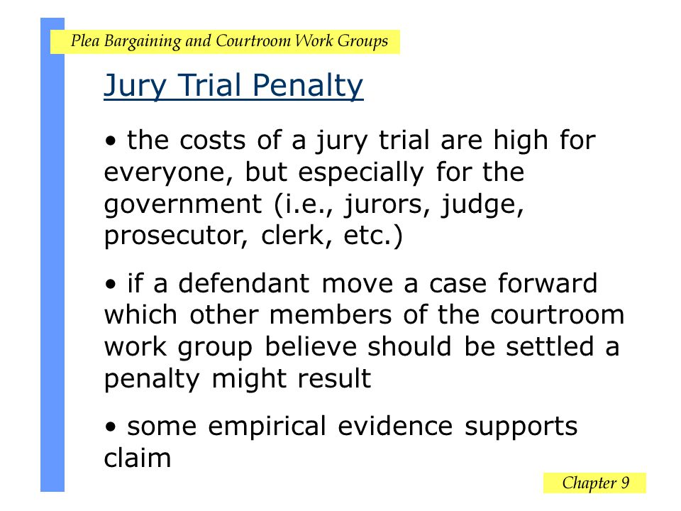 Jury Trial Penalty the costs of a jury trial are high for everyone, but especially for the government (i.e., jurors, judge, prosecutor, clerk, etc.)