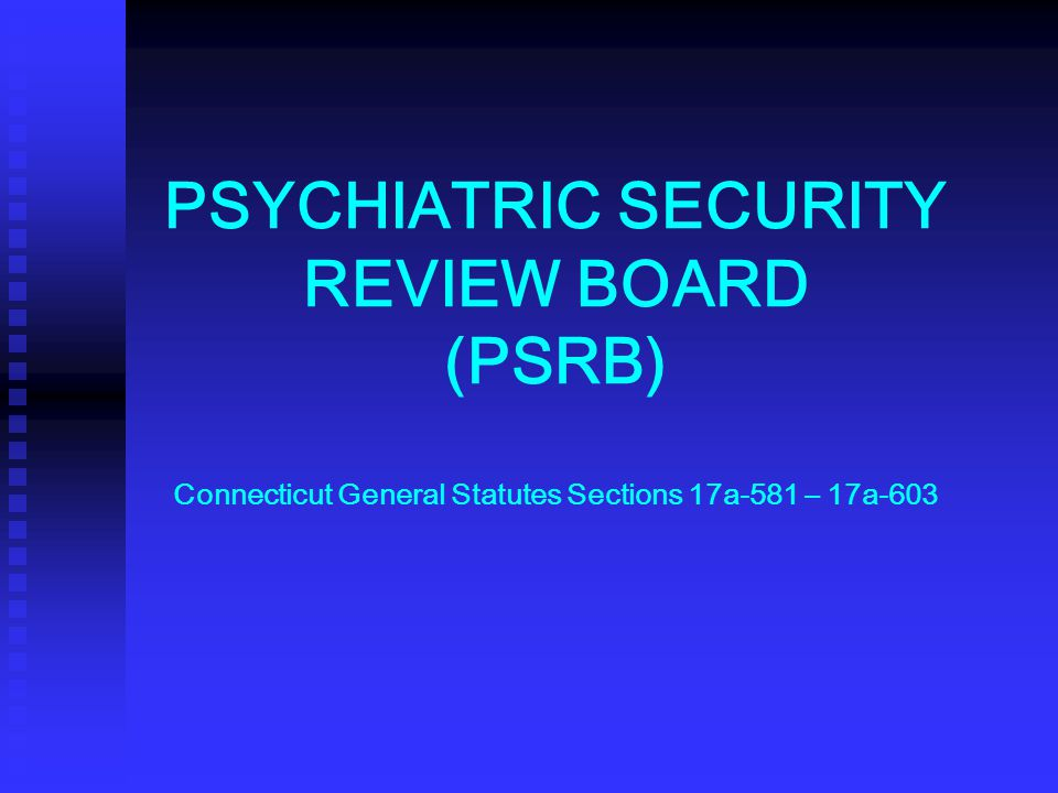 PSYCHIATRIC SECURITY REVIEW BOARD (PSRB) Connecticut General Statutes Sections 17a-581 – 17a-603