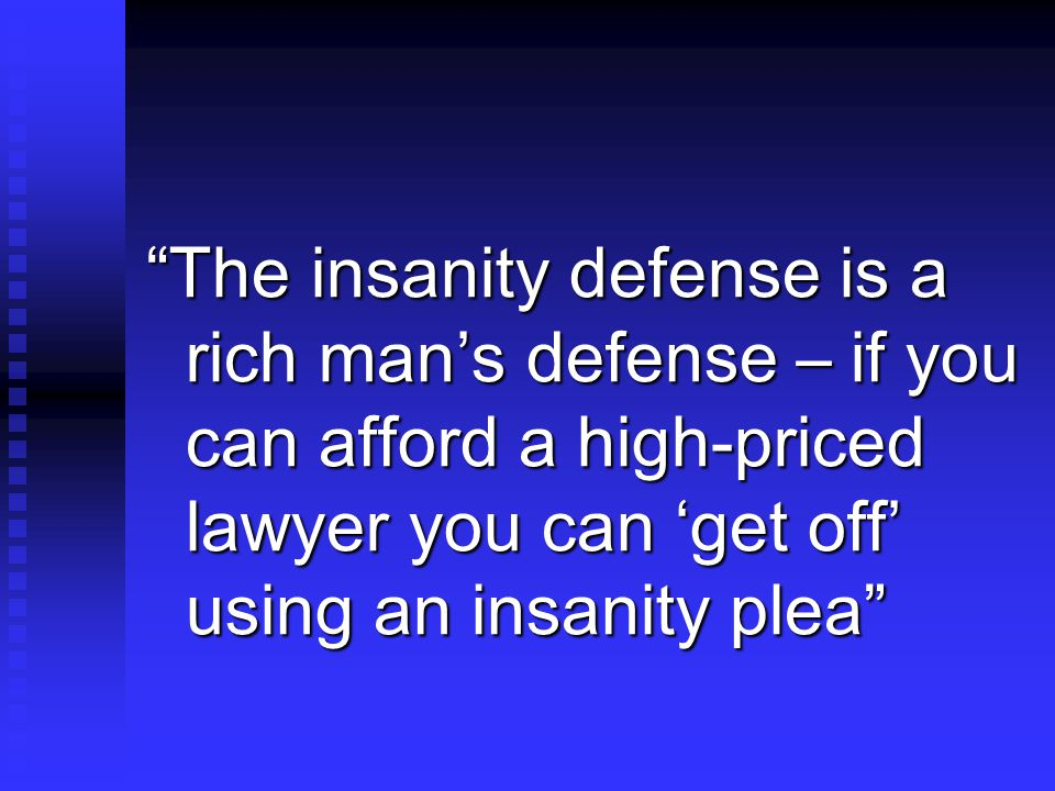 The insanity defense is a rich man's defense – if you can afford a high-priced lawyer you can 'get off' using an insanity plea