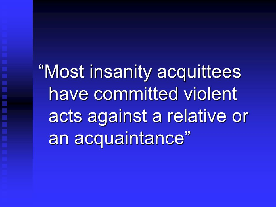 Most insanity acquittees have committed violent acts against a relative or an acquaintance