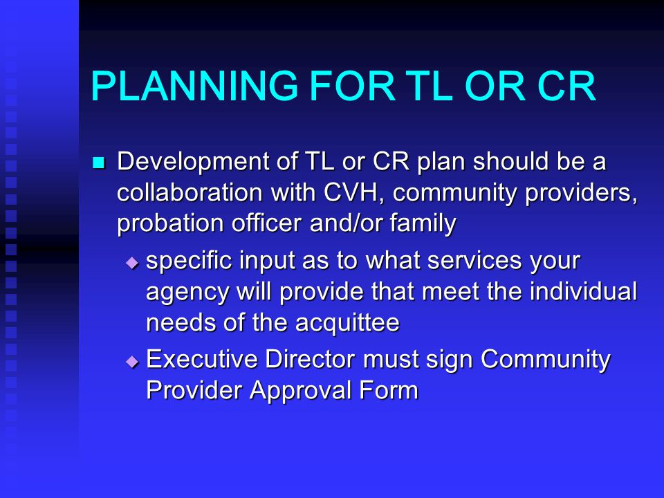 PLANNING FOR TL OR CR Development of TL or CR plan should be a collaboration with CVH, community providers, probation officer and/or family.