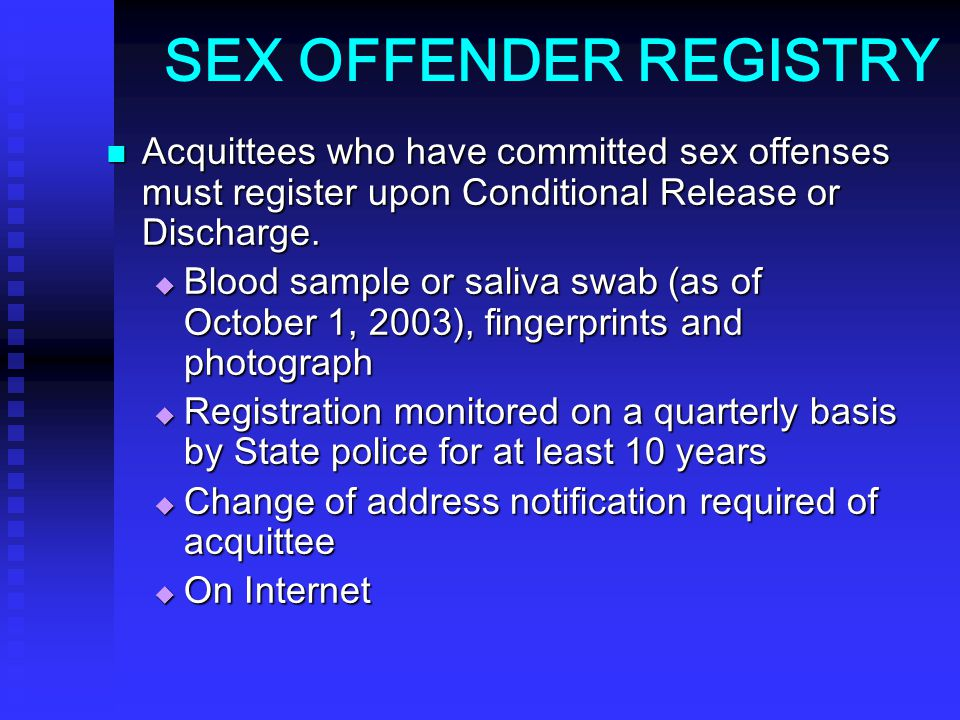 SEX OFFENDER REGISTRY Acquittees who have committed sex offenses must register upon Conditional Release or Discharge.