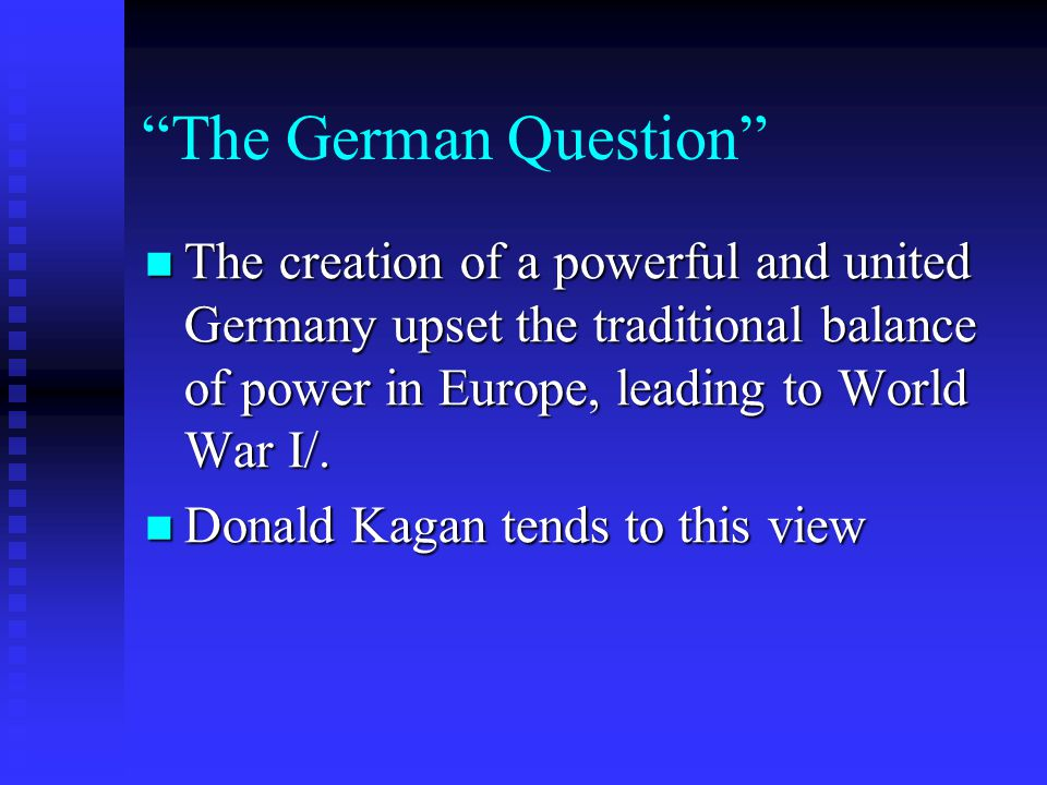 The German Question The creation of a powerful and united Germany upset the traditional balance of power in Europe, leading to World War I/.