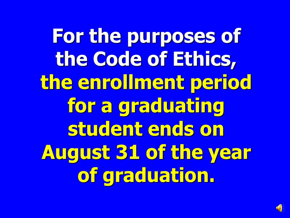 For the purposes of the Code of Ethics, the enrollment period for a graduating student ends on August 31 of the year of graduation.