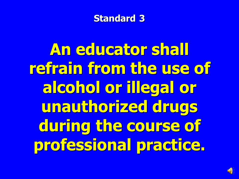 Standard 3 An educator shall refrain from the use of alcohol or illegal or unauthorized drugs during the course of professional practice.