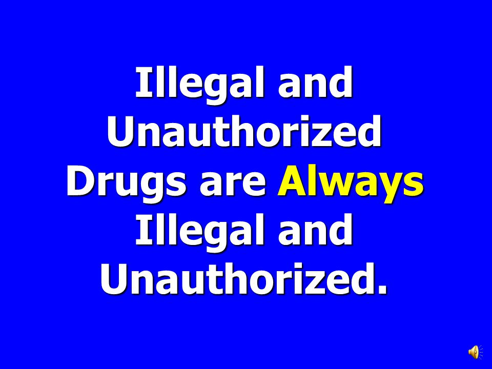 Illegal and Unauthorized Drugs are Always Illegal and Unauthorized.