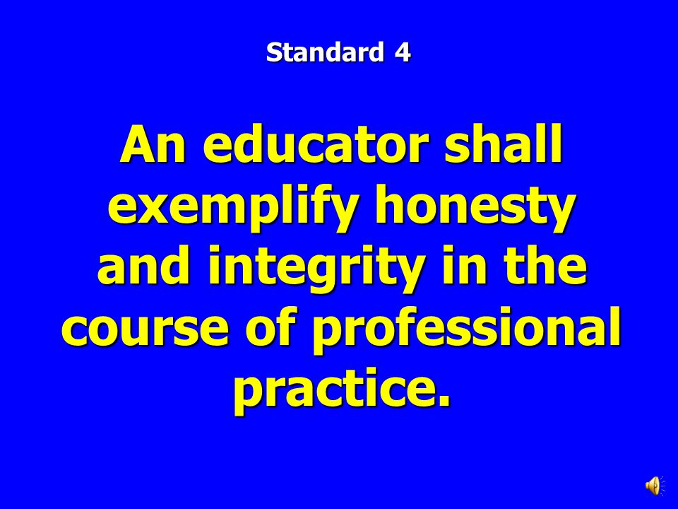 Standard 4 An educator shall exemplify honesty and integrity in the course of professional practice.