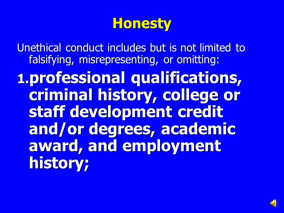 Honesty Unethical conduct includes but is not limited to falsifying, misrepresenting, or omitting:
