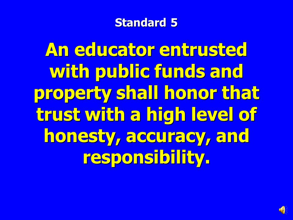 Standard 5 An educator entrusted with public funds and property shall honor that trust with a high level of honesty, accuracy, and responsibility.