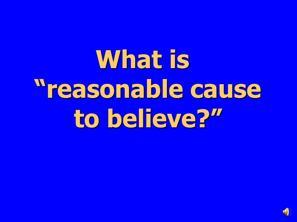 What is reasonable cause to believe