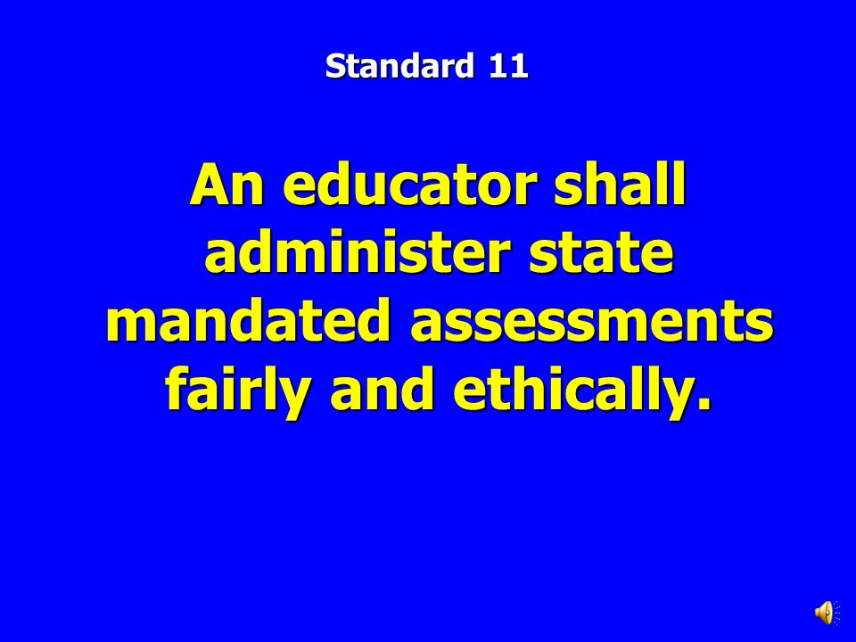 Standard 11 An educator shall administer state mandated assessments fairly and ethically.