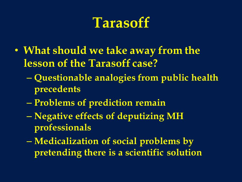 Tarasoff What should we take away from the lesson of the Tarasoff case Questionable analogies from public health precedents.