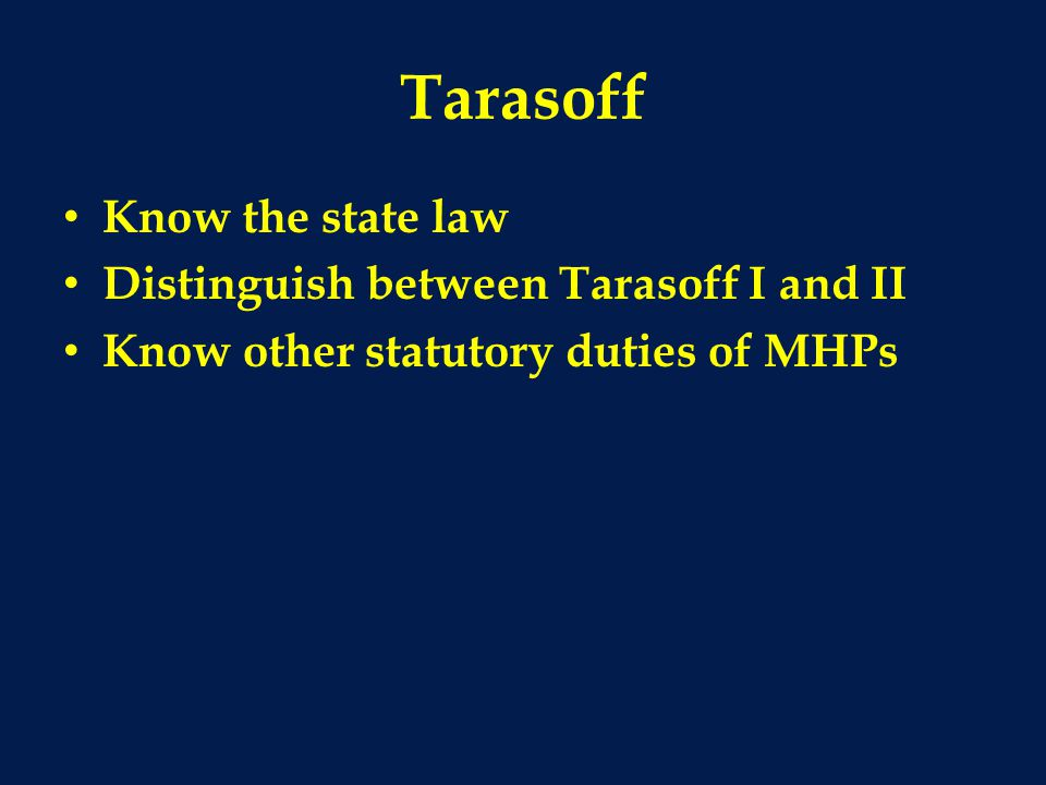 Tarasoff Know the state law Distinguish between Tarasoff I and II