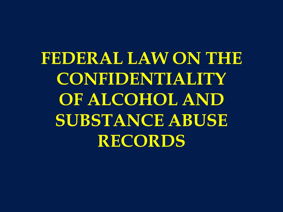 FEDERAL LAW ON THE CONFIDENTIALITY OF ALCOHOL AND SUBSTANCE ABUSE RECORDS