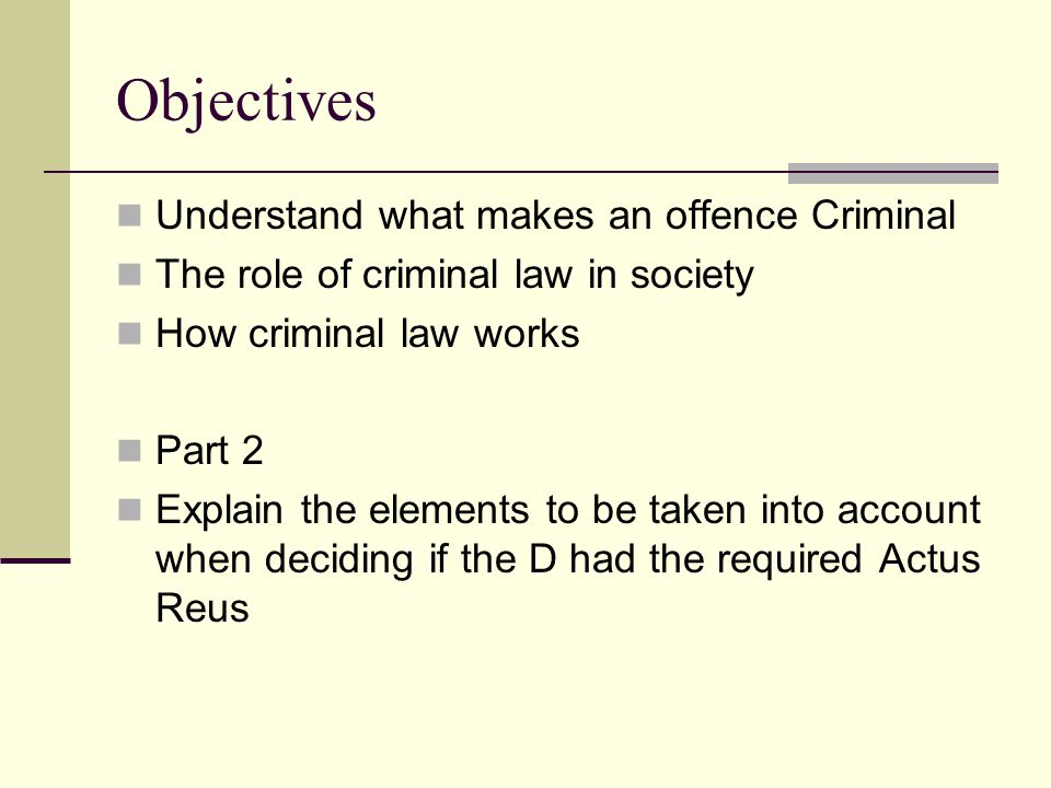 Objectives Understand what makes an offence Criminal