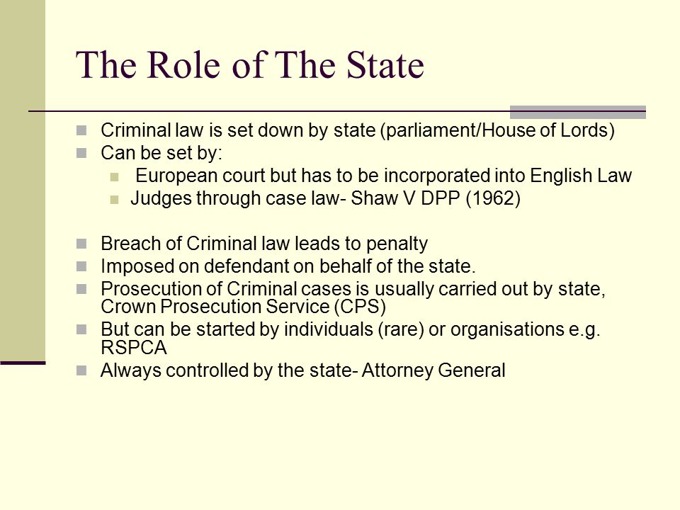 The Role of The State Criminal law is set down by state (parliament/House of Lords) Can be set by: