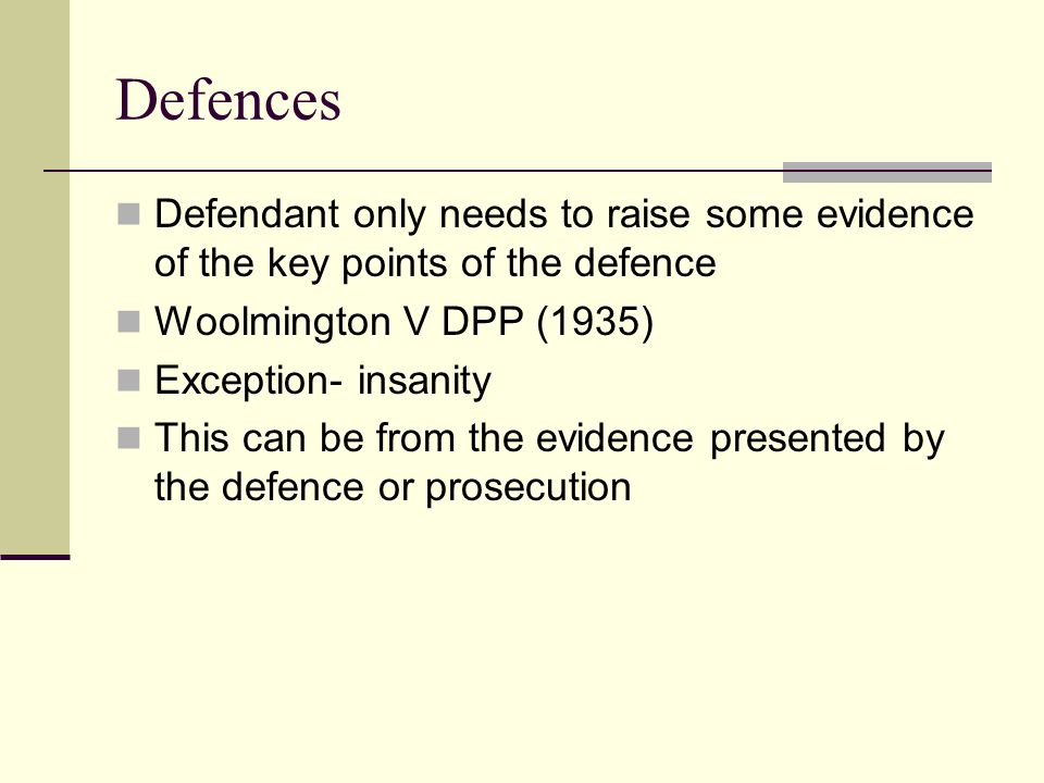Defences Defendant only needs to raise some evidence of the key points of the defence. Woolmington V DPP (1935)