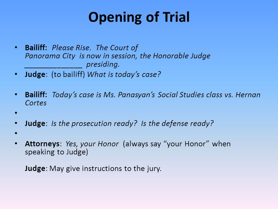 Opening of Trial Bailiff: Please Rise. The Court of Panorama City is now in session, the Honorable Judge ______________ presiding.