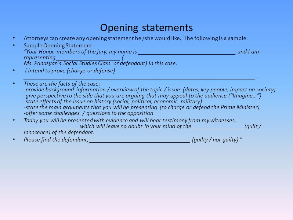 Opening statements Attorneys can create any opening statement he /she would like. The following is a sample.