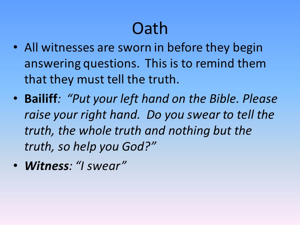 Oath All witnesses are sworn in before they begin answering questions. This is to remind them that they must tell the truth.