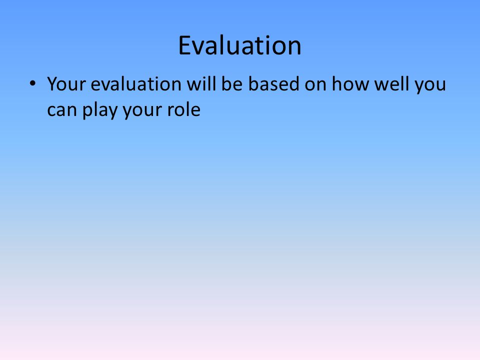 Evaluation Your evaluation will be based on how well you can play your role