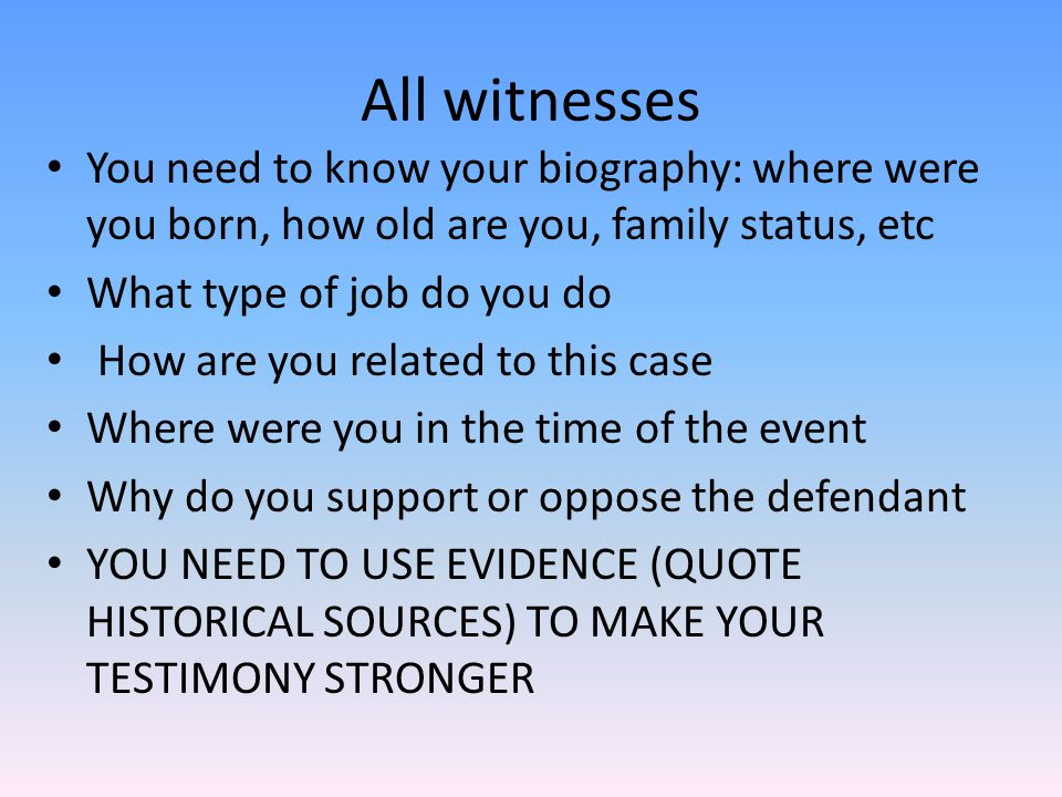 All witnesses You need to know your biography: where were you born, how old are you, family status, etc.