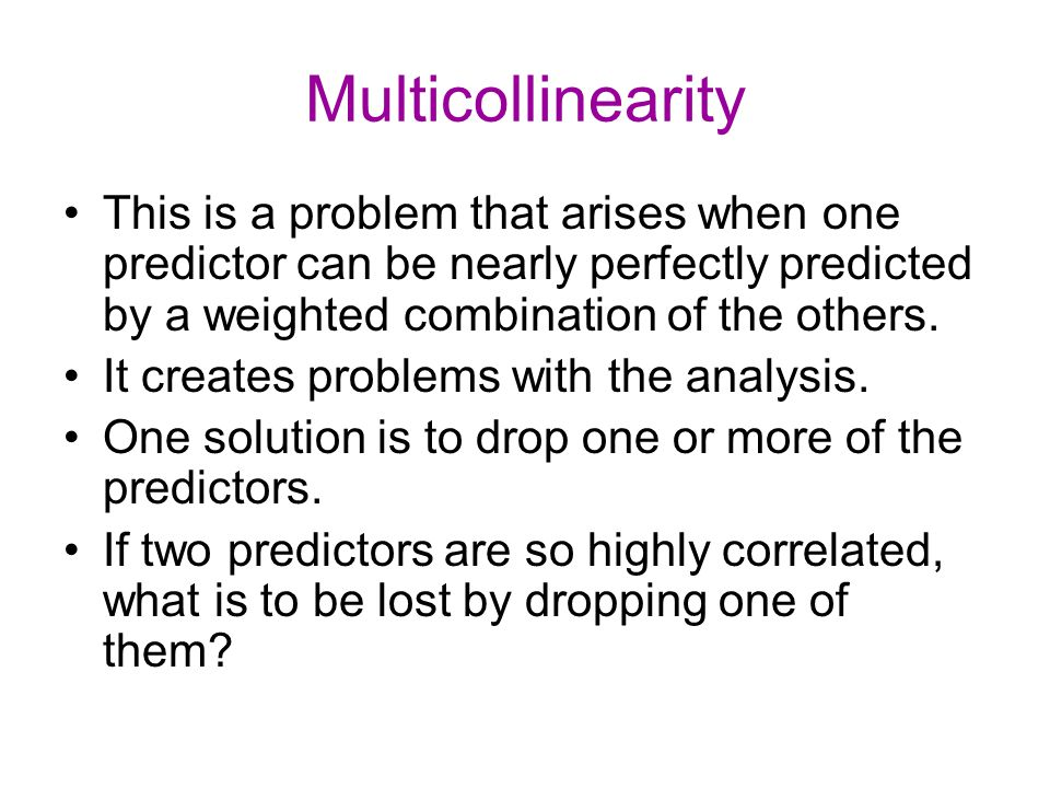 Multicollinearity This is a problem that arises when one predictor can be nearly perfectly predicted by a weighted combination of the others.