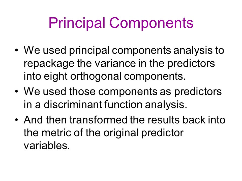 Principal Components We used principal components analysis to repackage the variance in the predictors into eight orthogonal components.