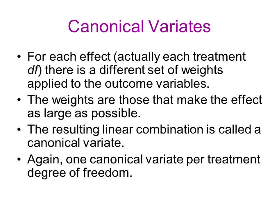 Canonical Variates For each effect (actually each treatment df) there is a different set of weights applied to the outcome variables.