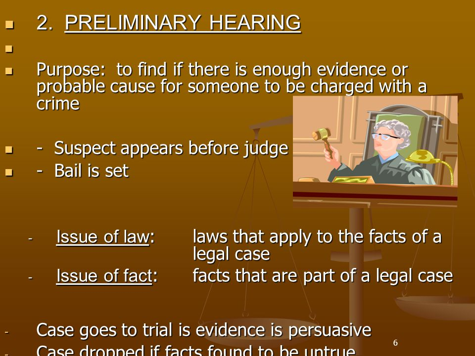 2. PRELIMINARY HEARING Purpose: to find if there is enough evidence or probable cause for someone to be charged with a crime.