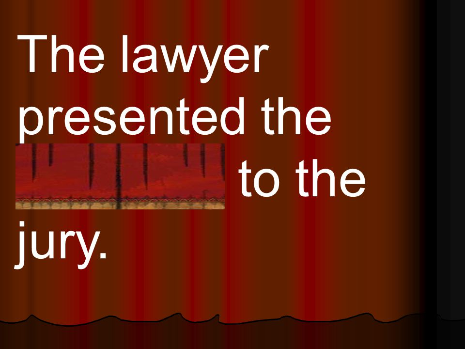 The lawyer presented the evidence to the jury.